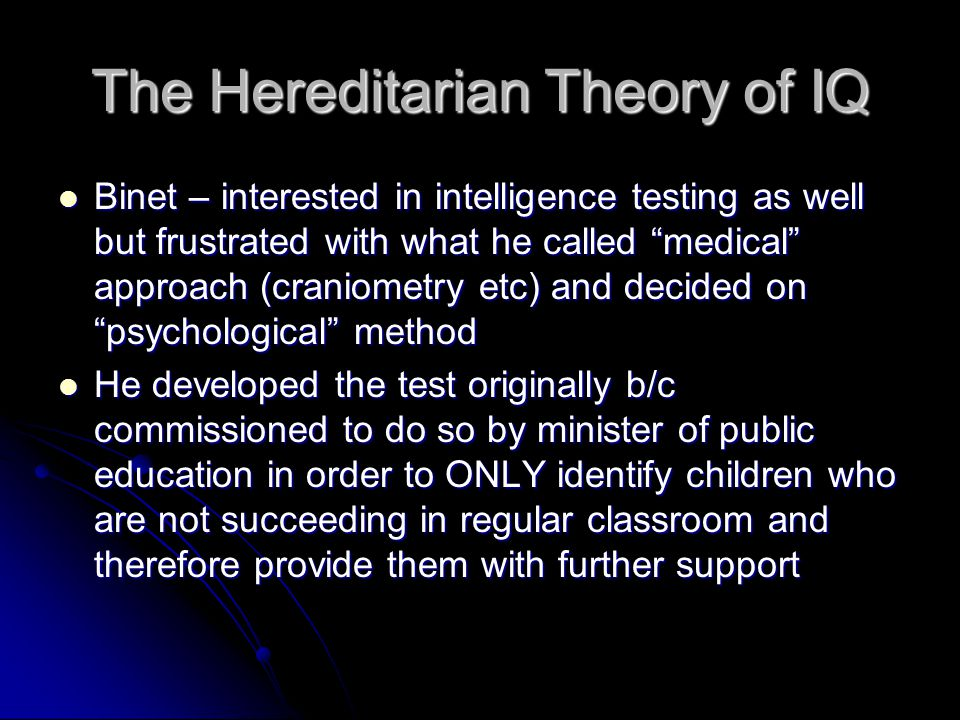The Hereditarian Theory of IQ Binet – interested in intelligence testing as well but frustrated with what he called medical approach (craniometry etc) and decided on psychological method Binet – interested in intelligence testing as well but frustrated with what he called medical approach (craniometry etc) and decided on psychological method He developed the test originally b/c commissioned to do so by minister of public education in order to ONLY identify children who are not succeeding in regular classroom and therefore provide them with further support He developed the test originally b/c commissioned to do so by minister of public education in order to ONLY identify children who are not succeeding in regular classroom and therefore provide them with further support
