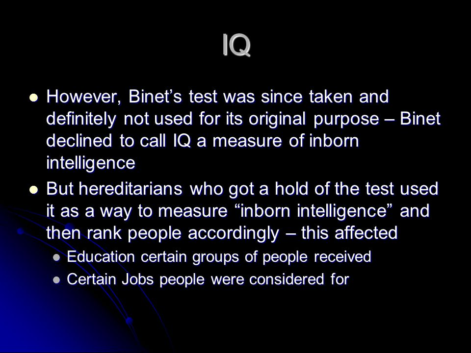 IQ However, Binets test was since taken and definitely not used for its original purpose – Binet declined to call IQ a measure of inborn intelligence However, Binets test was since taken and definitely not used for its original purpose – Binet declined to call IQ a measure of inborn intelligence But hereditarians who got a hold of the test used it as a way to measure inborn intelligence and then rank people accordingly – this affected But hereditarians who got a hold of the test used it as a way to measure inborn intelligence and then rank people accordingly – this affected Education certain groups of people received Education certain groups of people received Certain Jobs people were considered for Certain Jobs people were considered for