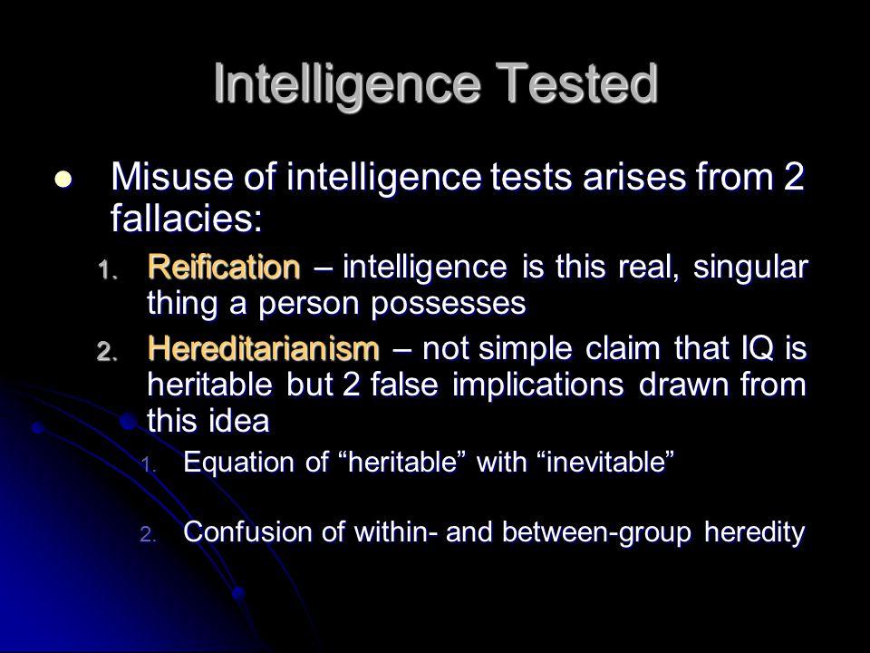 Intelligence Tested Misuse of intelligence tests arises from 2 fallacies: Misuse of intelligence tests arises from 2 fallacies: 1. Reification – intel