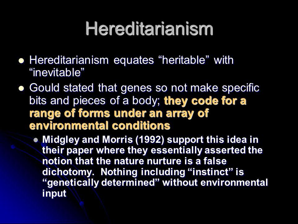 Hereditarianism Hereditarianism equates heritable with inevitable Hereditarianism equates heritable with inevitable Gould stated that genes so not mak