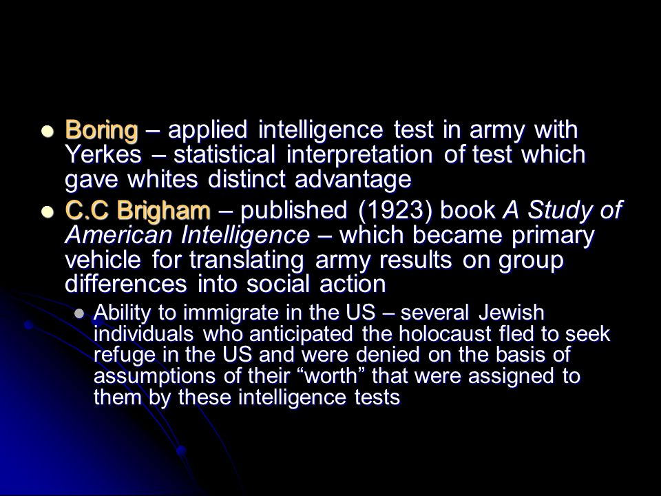 Boring – applied intelligence test in army with Yerkes – statistical interpretation of test which gave whites distinct advantage Boring – applied intelligence test in army with Yerkes – statistical interpretation of test which gave whites distinct advantage C.C Brigham – published (1923) book A Study of American Intelligence – which became primary vehicle for translating army results on group differences into social action C.C Brigham – published (1923) book A Study of American Intelligence – which became primary vehicle for translating army results on group differences into social action Ability to immigrate in the US – several Jewish individuals who anticipated the holocaust fled to seek refuge in the US and were denied on the basis of assumptions of their worth that were assigned to them by these intelligence tests Ability to immigrate in the US – several Jewish individuals who anticipated the holocaust fled to seek refuge in the US and were denied on the basis of assumptions of their worth that were assigned to them by these intelligence tests
