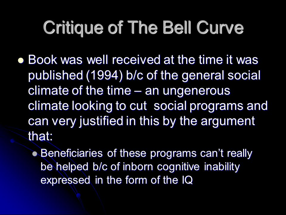 Critique of The Bell Curve Book was well received at the time it was published (1994) b/c of the general social climate of the time – an ungenerous climate looking to cut social programs and can very justified in this by the argument that: Book was well received at the time it was published (1994) b/c of the general social climate of the time – an ungenerous climate looking to cut social programs and can very justified in this by the argument that: Beneficiaries of these programs cant really be helped b/c of inborn cognitive inability expressed in the form of the IQ Beneficiaries of these programs cant really be helped b/c of inborn cognitive inability expressed in the form of the IQ