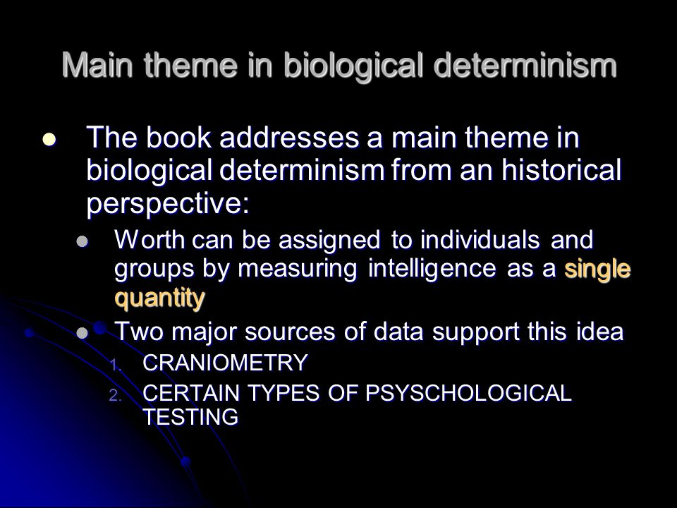 Main theme in biological determinism The book addresses a main theme in biological determinism from an historical perspective: The book addresses a main theme in biological determinism from an historical perspective: Worth can be assigned to individuals and groups by measuring intelligence as a single quantity Worth can be assigned to individuals and groups by measuring intelligence as a single quantity Two major sources of data support this idea Two major sources of data support this idea 1.