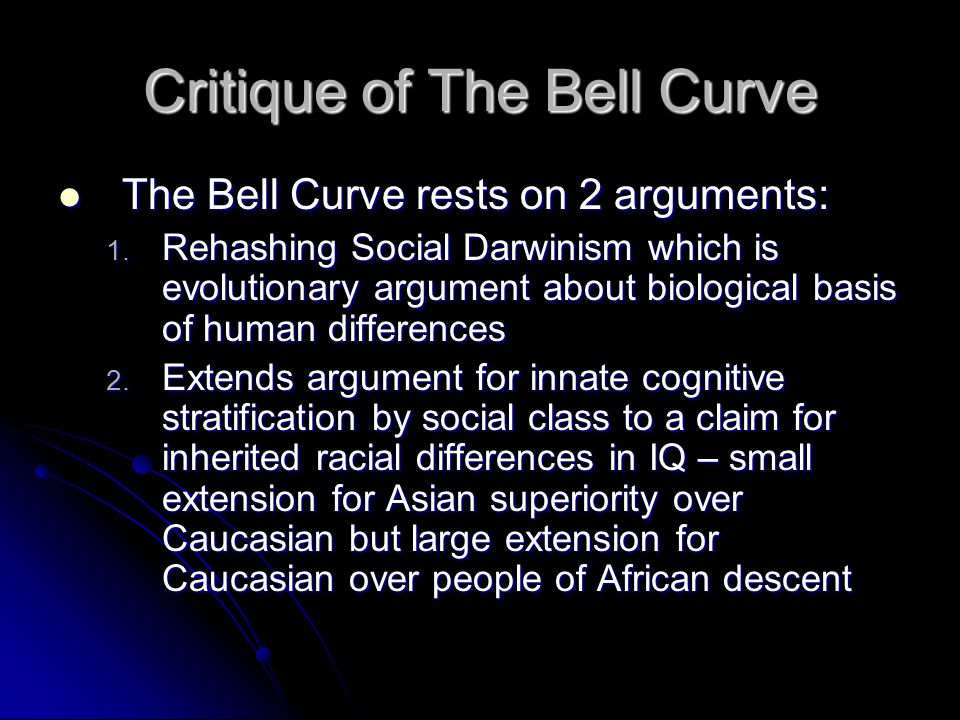 Critique of The Bell Curve The Bell Curve rests on 2 arguments: The Bell Curve rests on 2 arguments: 1. Rehashing Social Darwinism which is evolutiona