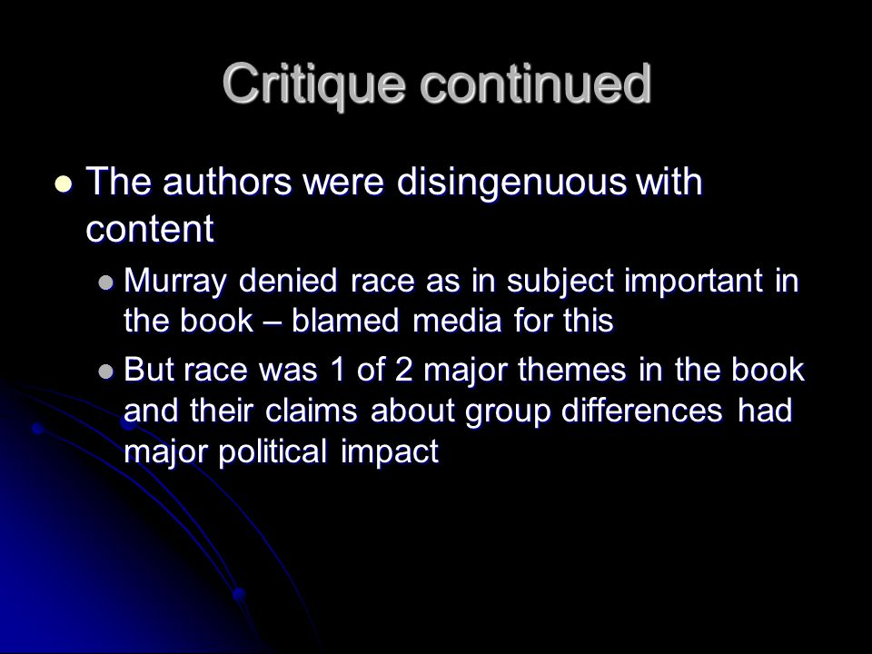 Critique continued The authors were disingenuous with content The authors were disingenuous with content Murray denied race as in subject important in the book – blamed media for this Murray denied race as in subject important in the book – blamed media for this But race was 1 of 2 major themes in the book and their claims about group differences had major political impact But race was 1 of 2 major themes in the book and their claims about group differences had major political impact