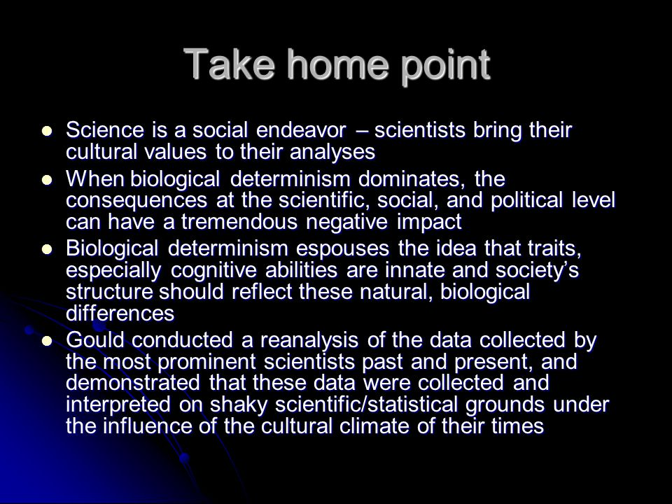 Take home point Science is a social endeavor – scientists bring their cultural values to their analyses Science is a social endeavor – scientists bring their cultural values to their analyses When biological determinism dominates, the consequences at the scientific, social, and political level can have a tremendous negative impact When biological determinism dominates, the consequences at the scientific, social, and political level can have a tremendous negative impact Biological determinism espouses the idea that traits, especially cognitive abilities are innate and societys structure should reflect these natural, biological differences Biological determinism espouses the idea that traits, especially cognitive abilities are innate and societys structure should reflect these natural, biological differences Gould conducted a reanalysis of the data collected by the most prominent scientists past and present, and demonstrated that these data were collected and interpreted on shaky scientific/statistical grounds under the influence of the cultural climate of their times Gould conducted a reanalysis of the data collected by the most prominent scientists past and present, and demonstrated that these data were collected and interpreted on shaky scientific/statistical grounds under the influence of the cultural climate of their times