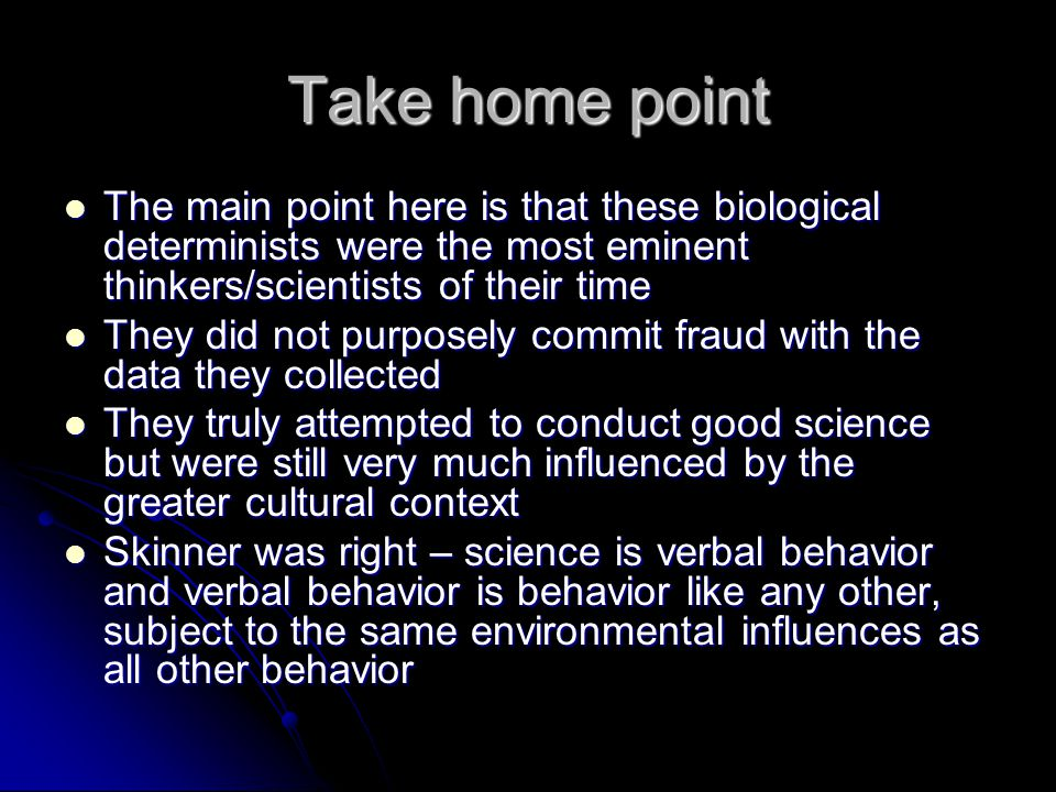 Take home point The main point here is that these biological determinists were the most eminent thinkers/scientists of their time The main point here is that these biological determinists were the most eminent thinkers/scientists of their time They did not purposely commit fraud with the data they collected They did not purposely commit fraud with the data they collected They truly attempted to conduct good science but were still very much influenced by the greater cultural context They truly attempted to conduct good science but were still very much influenced by the greater cultural context Skinner was right – science is verbal behavior and verbal behavior is behavior like any other, subject to the same environmental influences as all other behavior Skinner was right – science is verbal behavior and verbal behavior is behavior like any other, subject to the same environmental influences as all other behavior