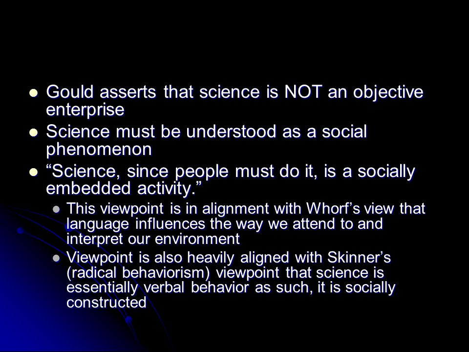 Gould asserts that science is NOT an objective enterprise Gould asserts that science is NOT an objective enterprise Science must be understood as a social phenomenon Science must be understood as a social phenomenon Science, since people must do it, is a socially embedded activity.