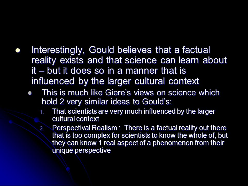 Interestingly, Gould believes that a factual reality exists and that science can learn about it – but it does so in a manner that is influenced by the