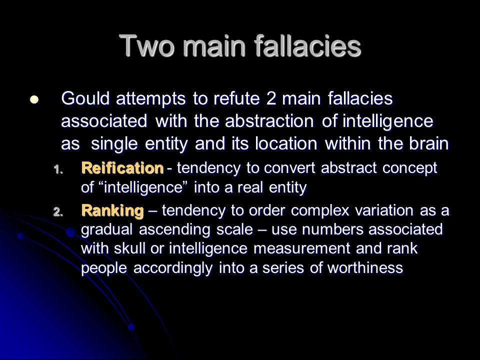 Two main fallacies Gould attempts to refute 2 main fallacies associated with the abstraction of intelligence as single entity and its location within the brain Gould attempts to refute 2 main fallacies associated with the abstraction of intelligence as single entity and its location within the brain 1.