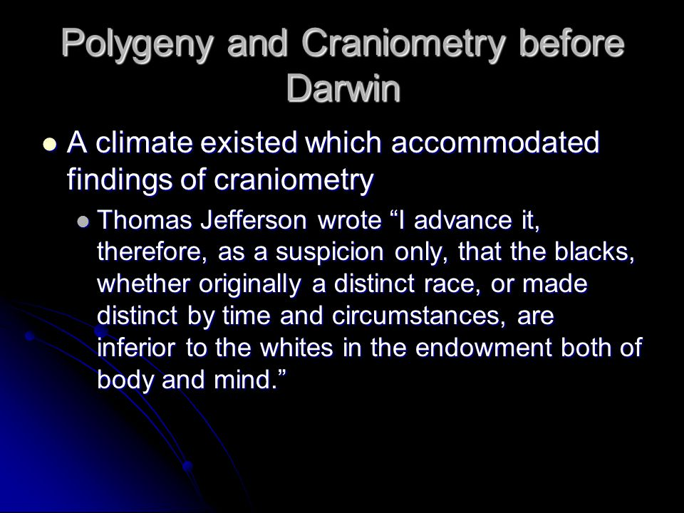 Polygeny and Craniometry before Darwin A climate existed which accommodated findings of craniometry A climate existed which accommodated findings of craniometry Thomas Jefferson wrote I advance it, therefore, as a suspicion only, that the blacks, whether originally a distinct race, or made distinct by time and circumstances, are inferior to the whites in the endowment both of body and mind.