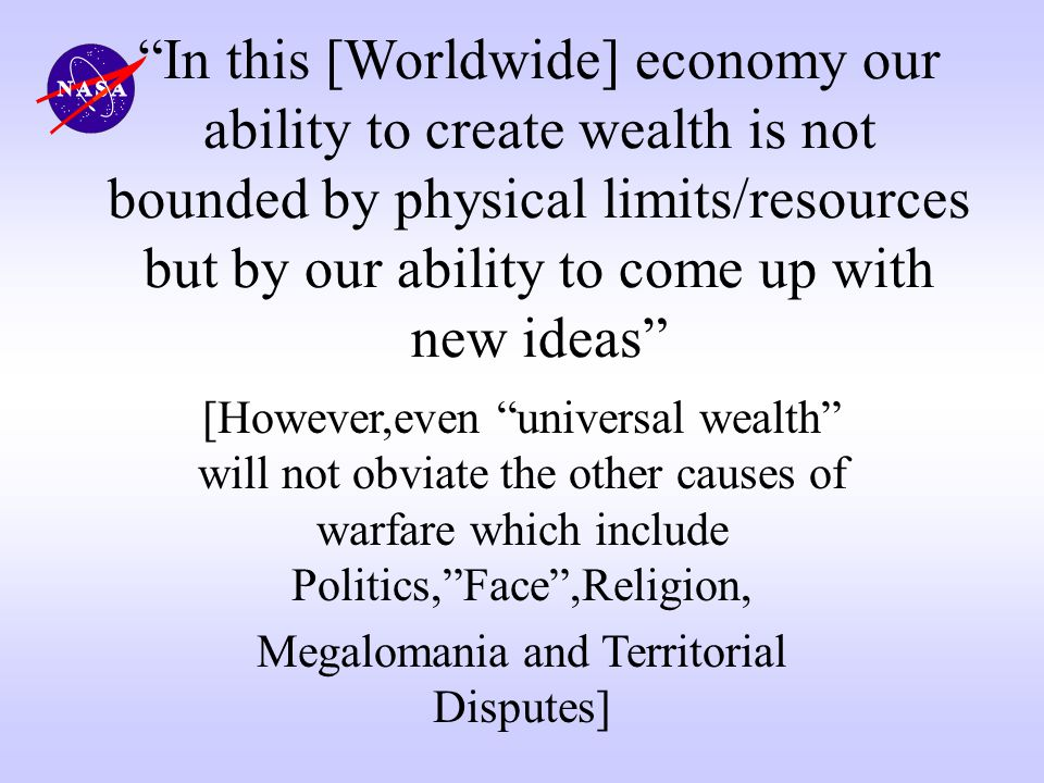 In this [Worldwide] economy our ability to create wealth is not bounded by physical limits/resources but by our ability to come up with new ideas [How