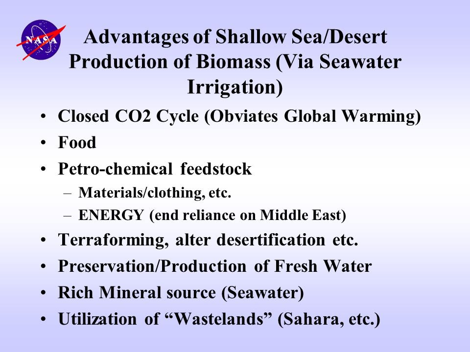 Advantages of Shallow Sea/Desert Production of Biomass (Via Seawater Irrigation) Closed CO2 Cycle (Obviates Global Warming) Food Petro-chemical feedst