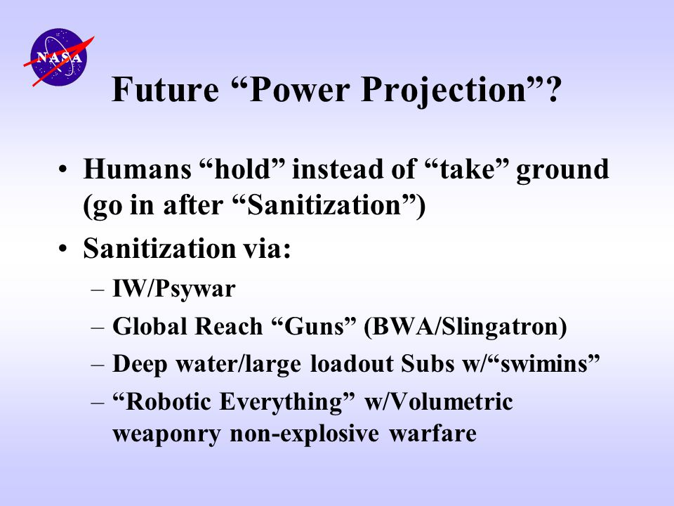 Future Power Projection? Humans hold instead of take ground (go in after Sanitization) Sanitization via: –IW/Psywar –Global Reach Guns (BWA/Slingatron