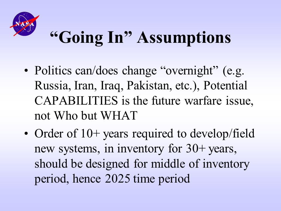 Going In Assumptions Politics can/does change overnight (e.g. Russia, Iran, Iraq, Pakistan, etc.), Potential CAPABILITIES is the future warfare issue,