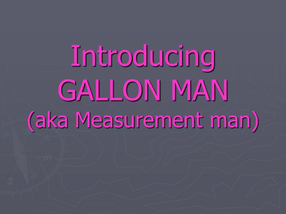 Introducing GALLON MAN (aka Measurement man)