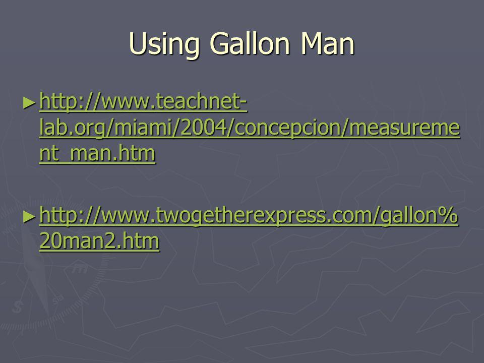 Using Gallon Man http://www.teachnet- lab.org/miami/2004/concepcion/measureme nt_man.htm http://www.teachnet- lab.org/miami/2004/concepcion/measureme nt_man.htm http://www.teachnet- lab.org/miami/2004/concepcion/measureme nt_man.htm http://www.teachnet- lab.org/miami/2004/concepcion/measureme nt_man.htm http://www.twogetherexpress.com/gallon% 20man2.htm http://www.twogetherexpress.com/gallon% 20man2.htm http://www.twogetherexpress.com/gallon% 20man2.htm http://www.twogetherexpress.com/gallon% 20man2.htm