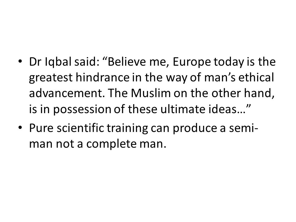 Dr Iqbal said: Believe me, Europe today is the greatest hindrance in the way of mans ethical advancement. The Muslim on the other hand, is in possessi