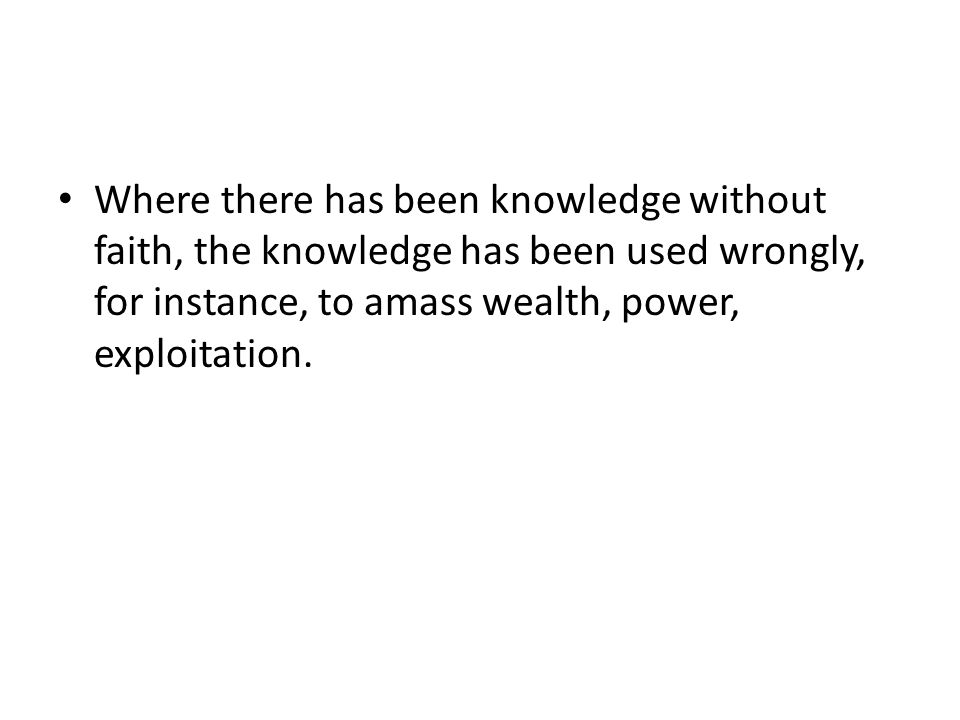 Where there has been knowledge without faith, the knowledge has been used wrongly, for instance, to amass wealth, power, exploitation.