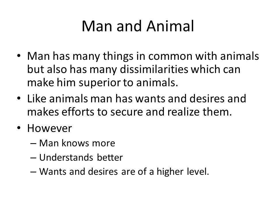 Man and Animal Man has many things in common with animals but also has many dissimilarities which can make him superior to animals.