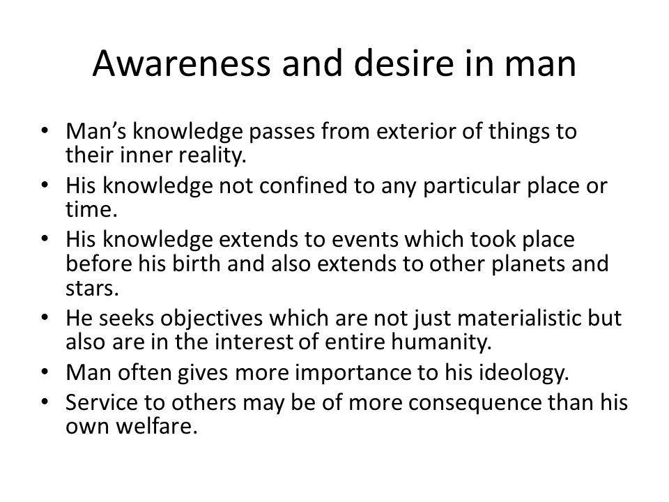 Awareness and desire in man Mans knowledge passes from exterior of things to their inner reality.