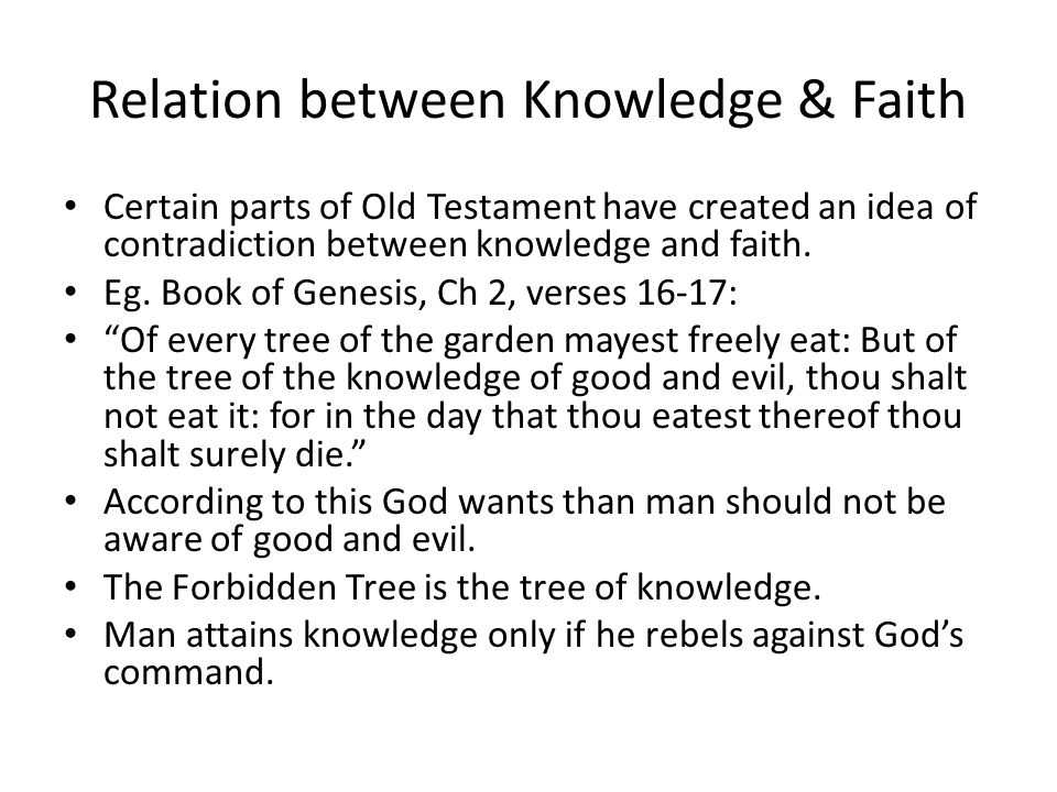 Relation between Knowledge & Faith Certain parts of Old Testament have created an idea of contradiction between knowledge and faith. Eg. Book of Genes