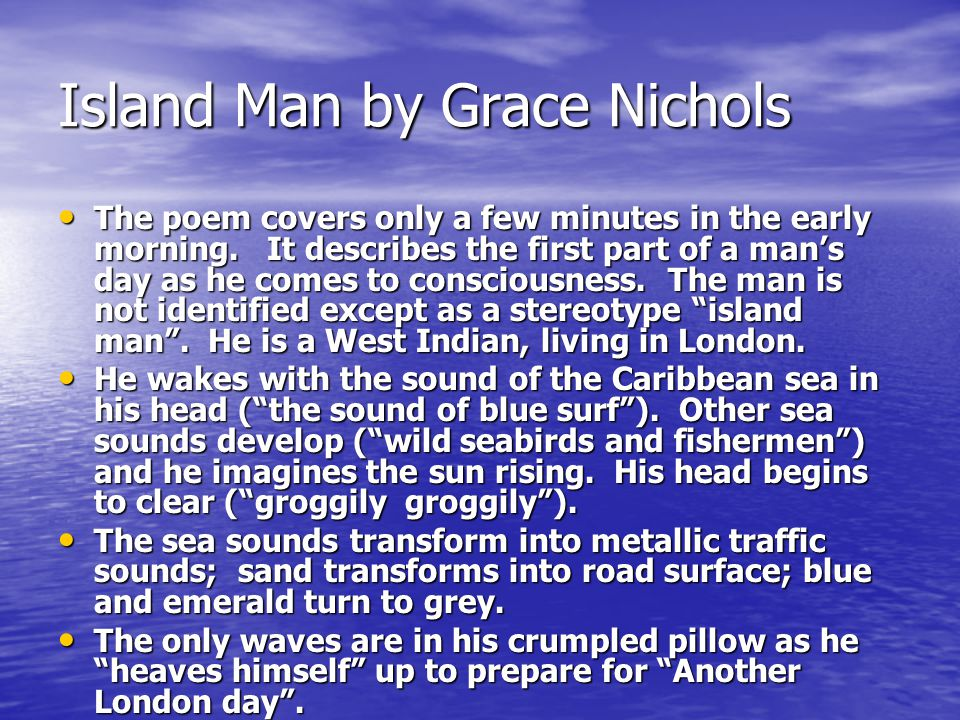 Island Man by Grace Nichols The poem covers only a few minutes in the early morning. It describes the first part of a mans day as he comes to consciou