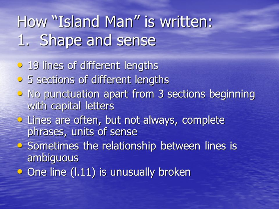 How Island Man is written: 1. Shape and sense 19 lines of different lengths 19 lines of different lengths 5 sections of different lengths 5 sections o