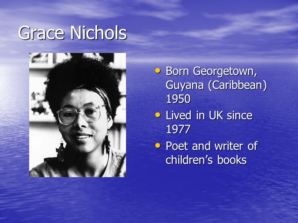 Grace Nichols Born Georgetown, Guyana (Caribbean) 1950 Born Georgetown, Guyana (Caribbean) 1950 Lived in UK since 1977 Lived in UK since 1977 Poet and