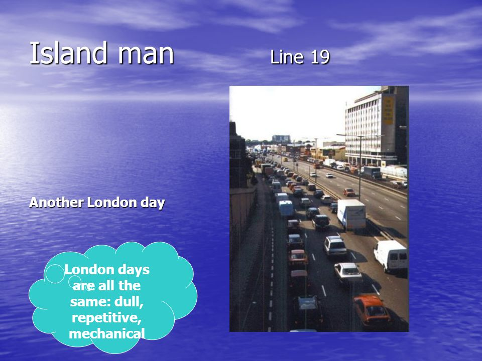 Island man Line 19 Another London day London days are all the same: dull, repetitive, mechanical