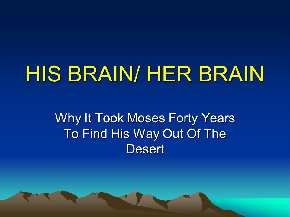 HIS BRAIN/ HER BRAIN Why It Took Moses Forty Years To Find His Way Out Of The Desert