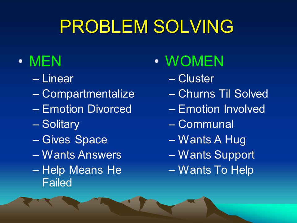 PROBLEM SOLVING MEN –Linear –Compartmentalize –Emotion Divorced –Solitary –Gives Space –Wants Answers –Help Means He Failed WOMEN –Cluster –Churns Til Solved –Emotion Involved –Communal –Wants A Hug –Wants Support –Wants To Help