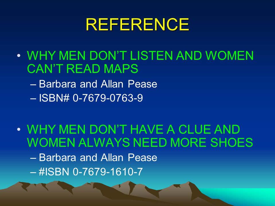 REFERENCE WHY MEN DONT LISTEN AND WOMEN CANT READ MAPS –Barbara and Allan Pease –ISBN# 0-7679-0763-9 WHY MEN DONT HAVE A CLUE AND WOMEN ALWAYS NEED MORE SHOES –Barbara and Allan Pease –#ISBN 0-7679-1610-7
