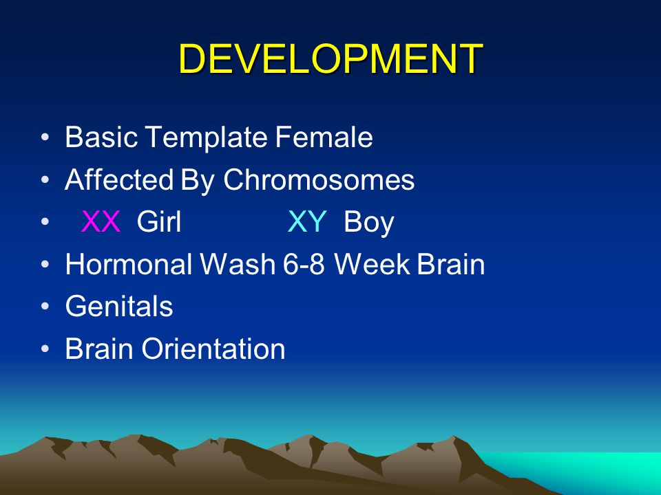 DEVELOPMENT Basic Template Female Affected By Chromosomes XX Girl XY Boy Hormonal Wash 6-8 Week Brain Genitals Brain Orientation