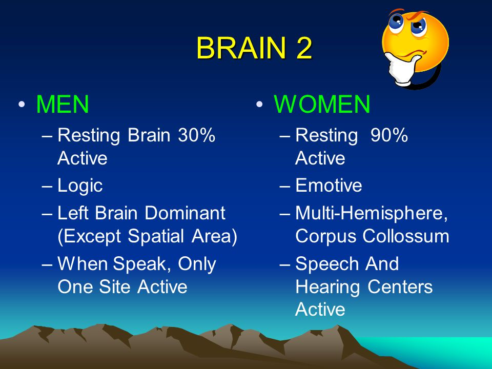 BRAIN 2 MEN –Resting Brain 30% Active –Logic –Left Brain Dominant (Except Spatial Area) –When Speak, Only One Site Active WOMEN –Resting 90% Active –Emotive –Multi-Hemisphere, Corpus Collossum –Speech And Hearing Centers Active