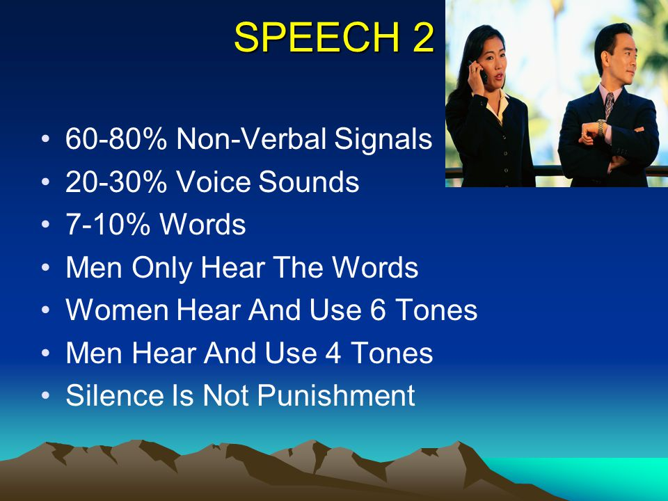 SPEECH 2 60-80% Non-Verbal Signals 20-30% Voice Sounds 7-10% Words Men Only Hear The Words Women Hear And Use 6 Tones Men Hear And Use 4 Tones Silence
