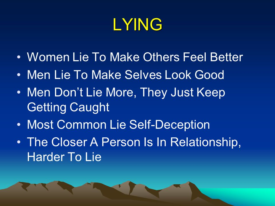 LYING Women Lie To Make Others Feel Better Men Lie To Make Selves Look Good Men Dont Lie More, They Just Keep Getting Caught Most Common Lie Self-Dece