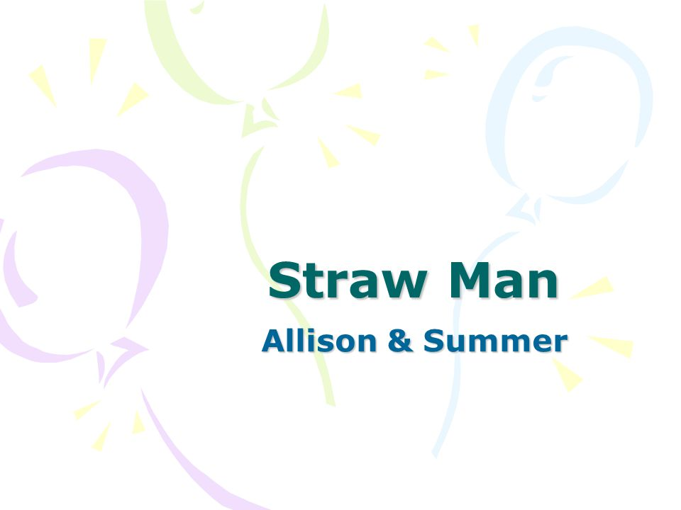 Definition of Fallacy Straw Man occurs when an opponent takes an original argument of his/her adversary and then offers a close limitation, or straw man, version of his argument.
