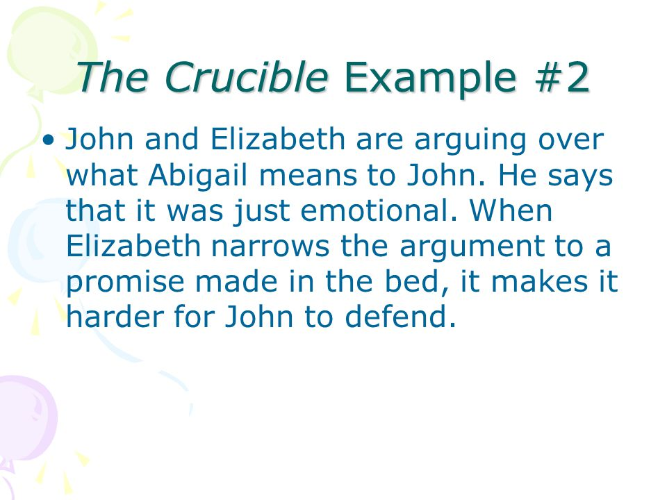The Crucible Example #2 John and Elizabeth are arguing over what Abigail means to John. He says that it was just emotional. When Elizabeth narrows the