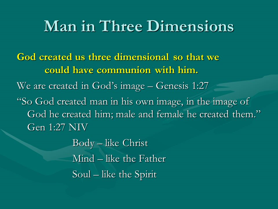 Man in Three Dimensions God created us three dimensional so that we could have communion with him. We are created in Gods image – Genesis 1:27 So God