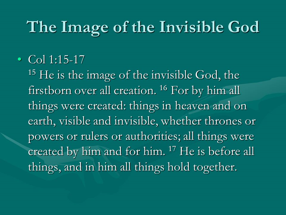 The Image of the Invisible God Col 1:15-17 15 He is the image of the invisible God, the firstborn over all creation. 16 For by him all things were cre
