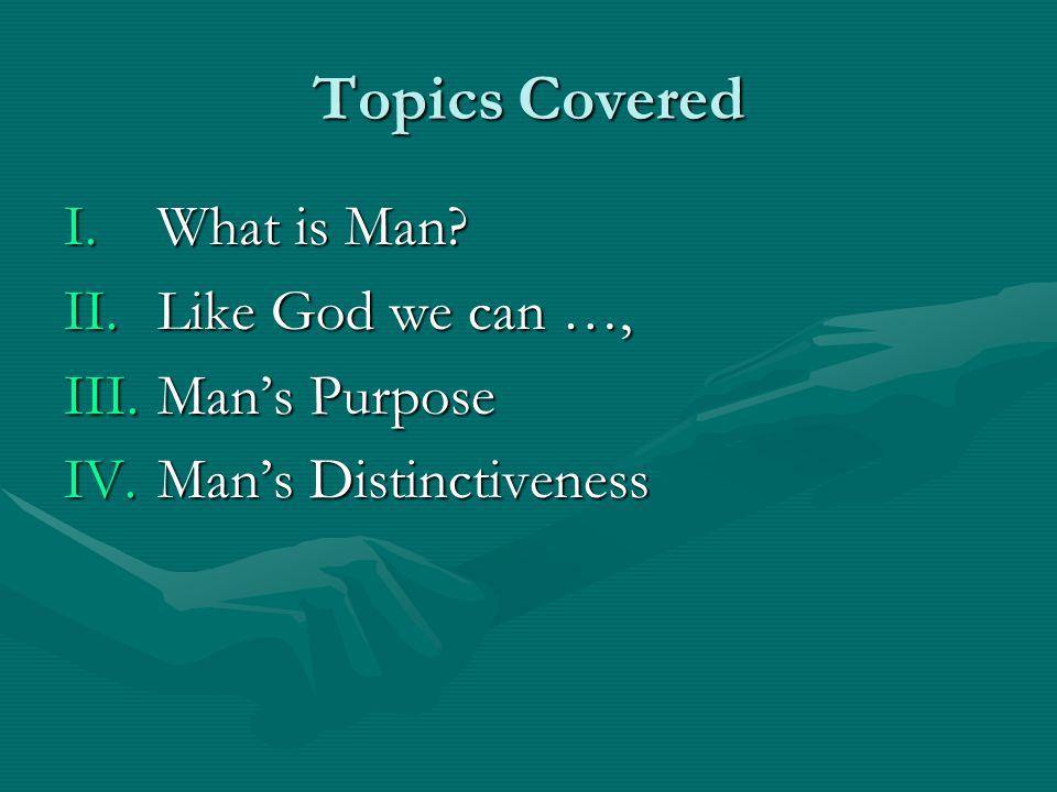 Topics Covered I.What is Man? II.Like God we can …, III.Mans Purpose IV.Mans Distinctiveness