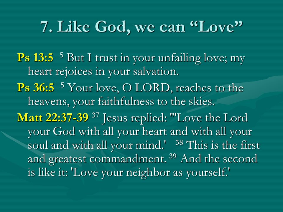 7. Like God, we can Love Ps 13:5 5 But I trust in your unfailing love; my heart rejoices in your salvation. Ps 36:5 5 Your love, O LORD, reaches to th