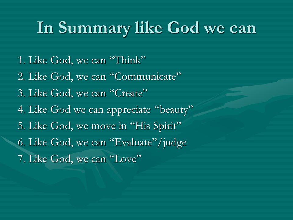 In Summary like God we can 1. Like God, we can Think 2. Like God, we can Communicate 3. Like God, we can Create 4. Like God we can appreciate beauty 5
