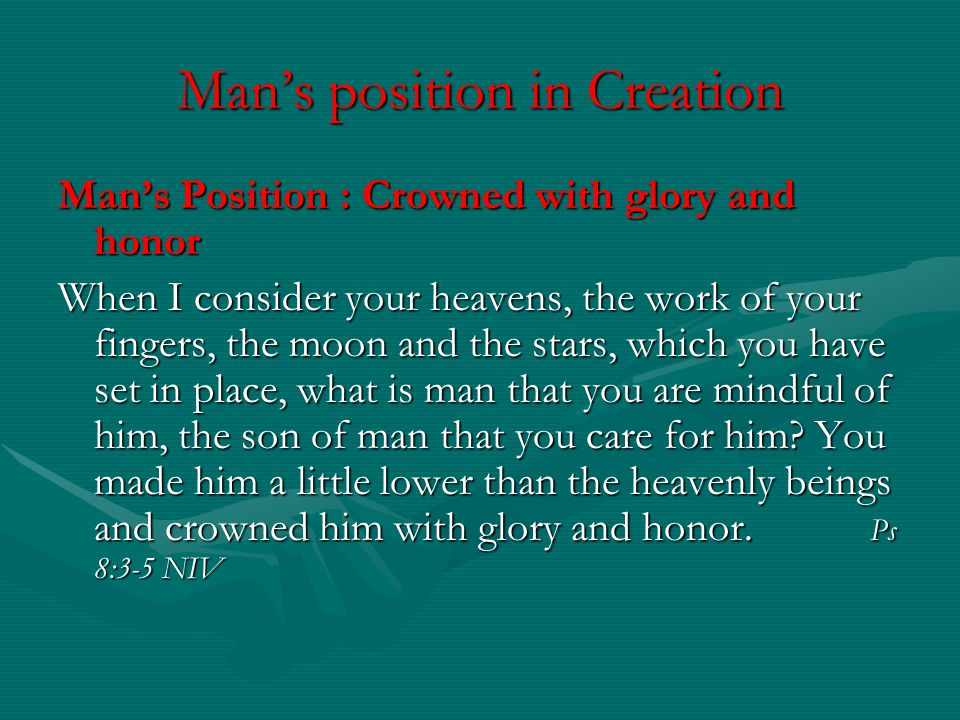 Mans Position : Crowned with glory and honor When I consider your heavens, the work of your fingers, the moon and the stars, which you have set in pla