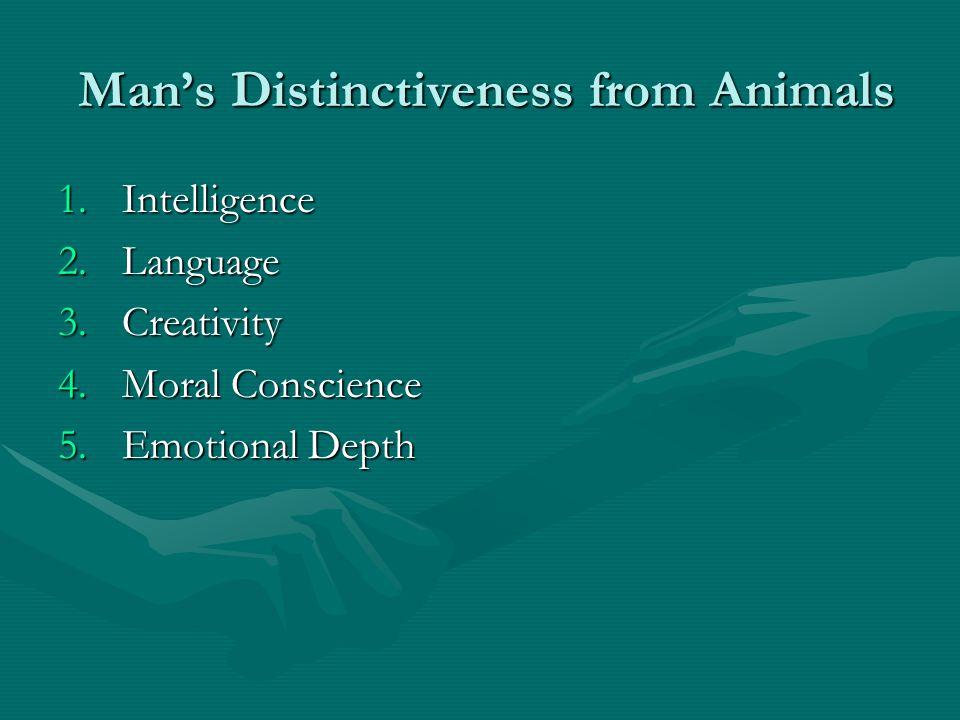 Mans Distinctiveness from Animals Mans Distinctiveness from Animals 1.Intelligence 2.Language 3.Creativity 4.Moral Conscience 5.Emotional Depth