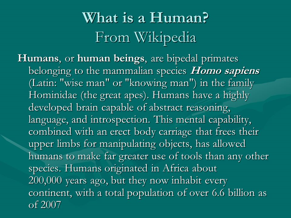 What is a Human? From Wikipedia Humans, or human beings, are bipedal primates belonging to the mammalian species Homo sapiens (Latin: