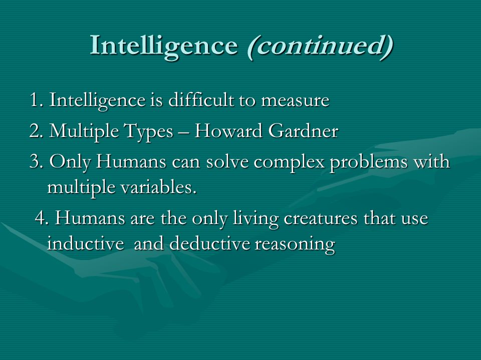 Intelligence (continued) 1. Intelligence is difficult to measure 2. Multiple Types – Howard Gardner 3. Only Humans can solve complex problems with mul