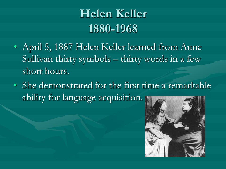 Helen Keller 1880-1968 April 5, 1887 Helen Keller learned from Anne Sullivan thirty symbols – thirty words in a few short hours.April 5, 1887 Helen Ke