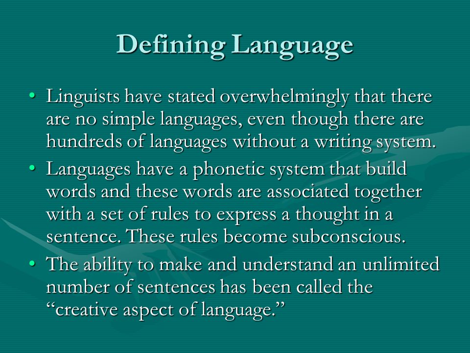Defining Language Linguists have stated overwhelmingly that there are no simple languages, even though there are hundreds of languages without a writing system.Linguists have stated overwhelmingly that there are no simple languages, even though there are hundreds of languages without a writing system.